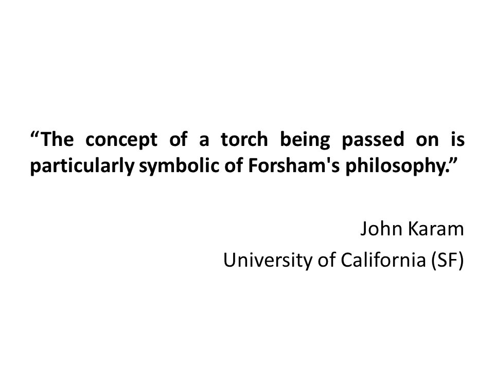 The concept of a torch being passed on is particularly symbolic of Forsham s philosophy. John Karam University of California (SF)
