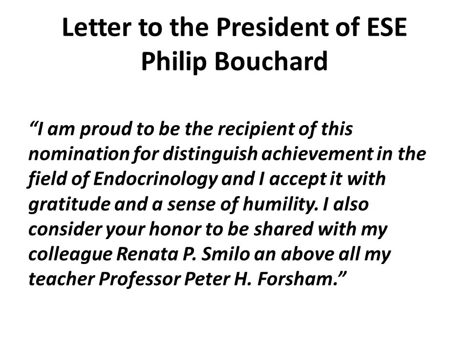 Letter to the President of ESE Philip Bouchard I am proud to be the recipient of this nomination for distinguish achievement in the field of Endocrinology and I accept it with gratitude and a sense of humility.