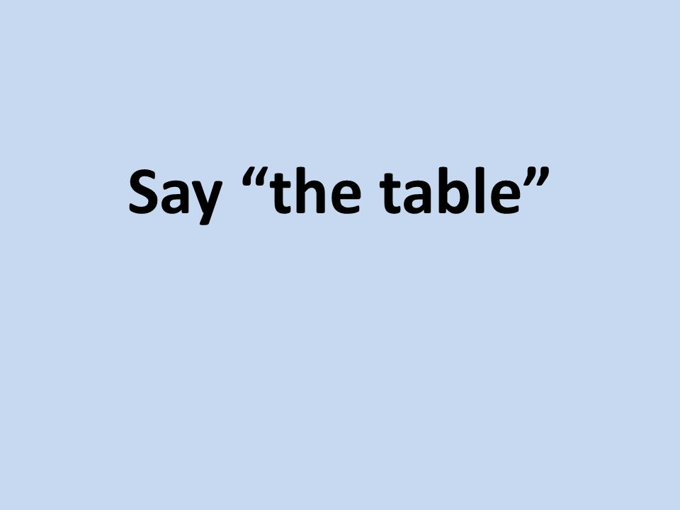 Say the table