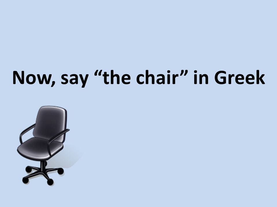 Now, say the chair in Greek