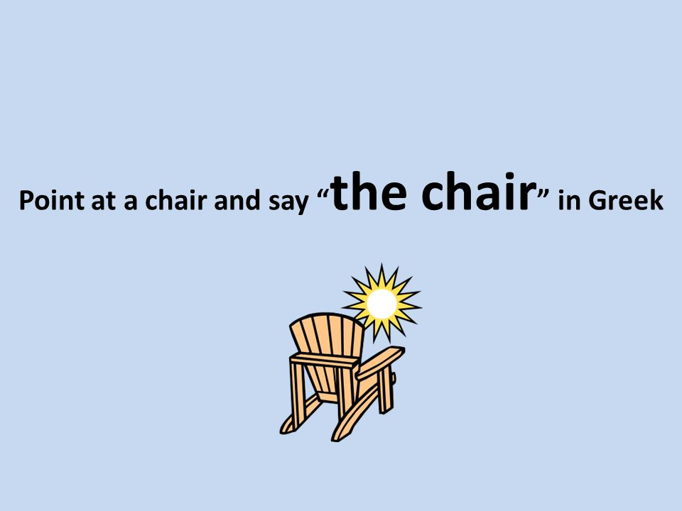 Point at a chair and say the chair in Greek
