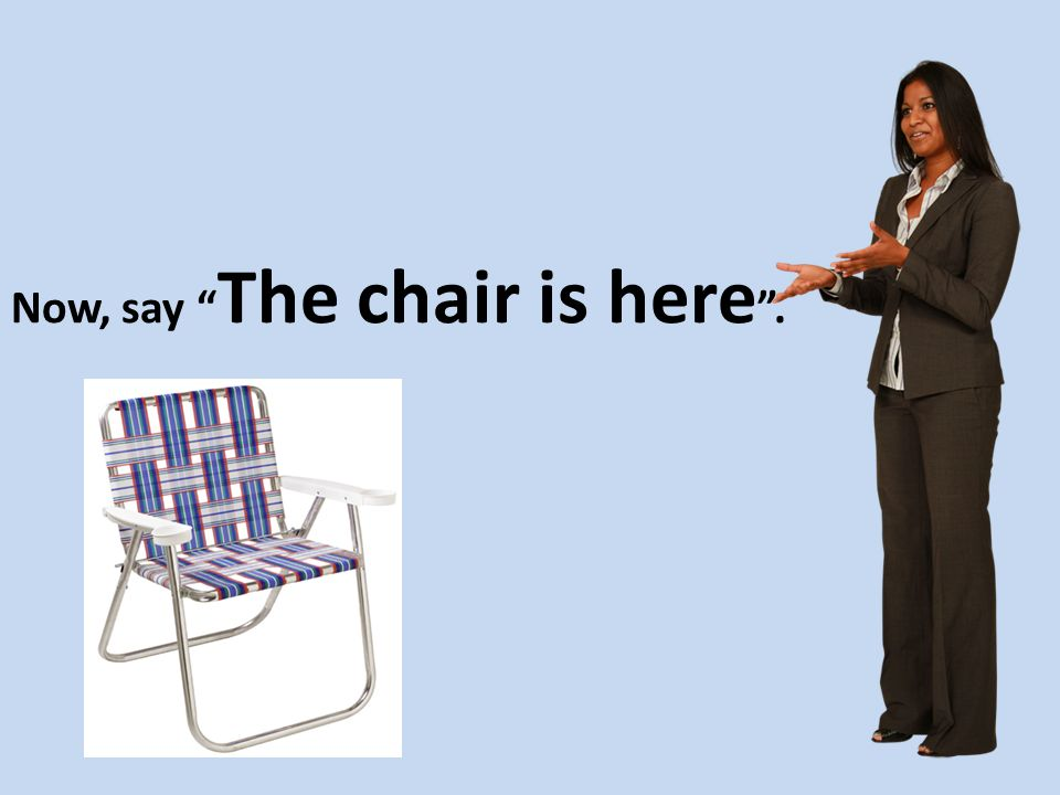 Now, say The chair is here .