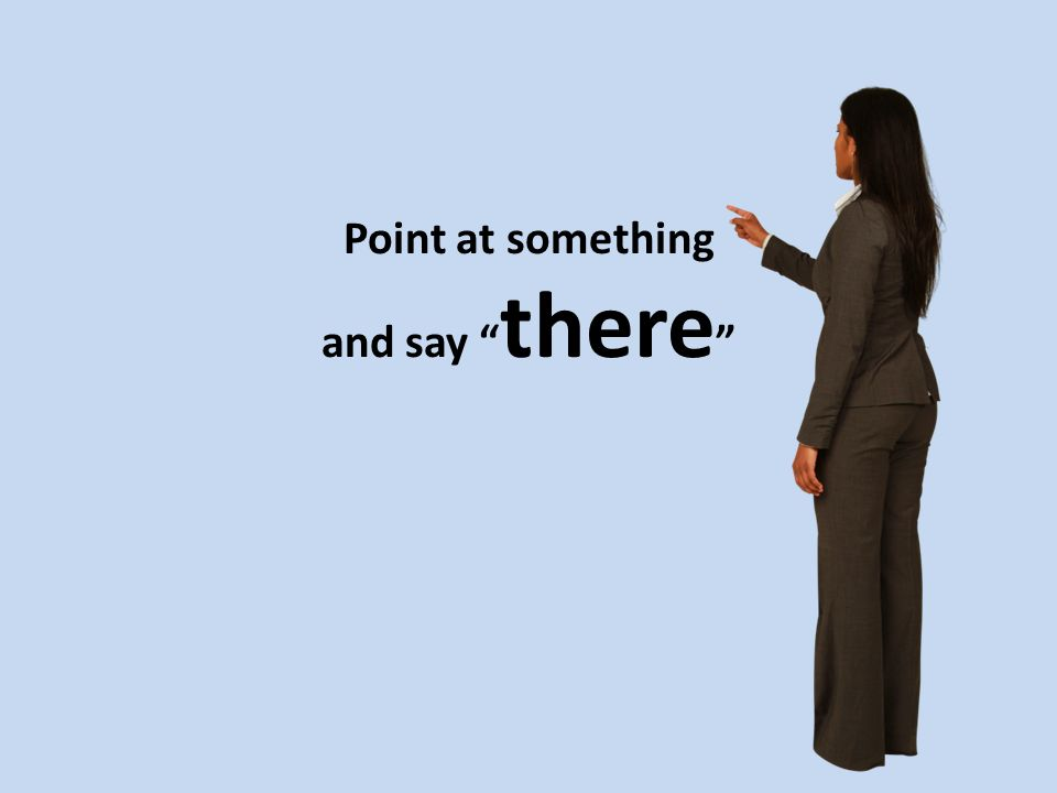 Point at something and say there