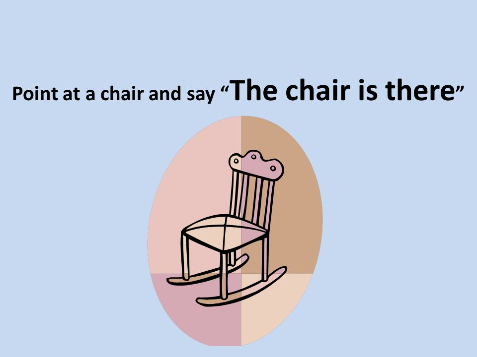 Point at a chair and say The chair is there