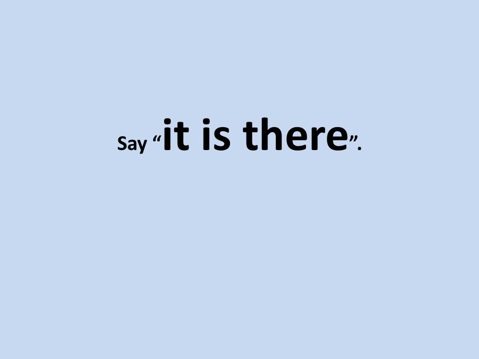 Say it is there .