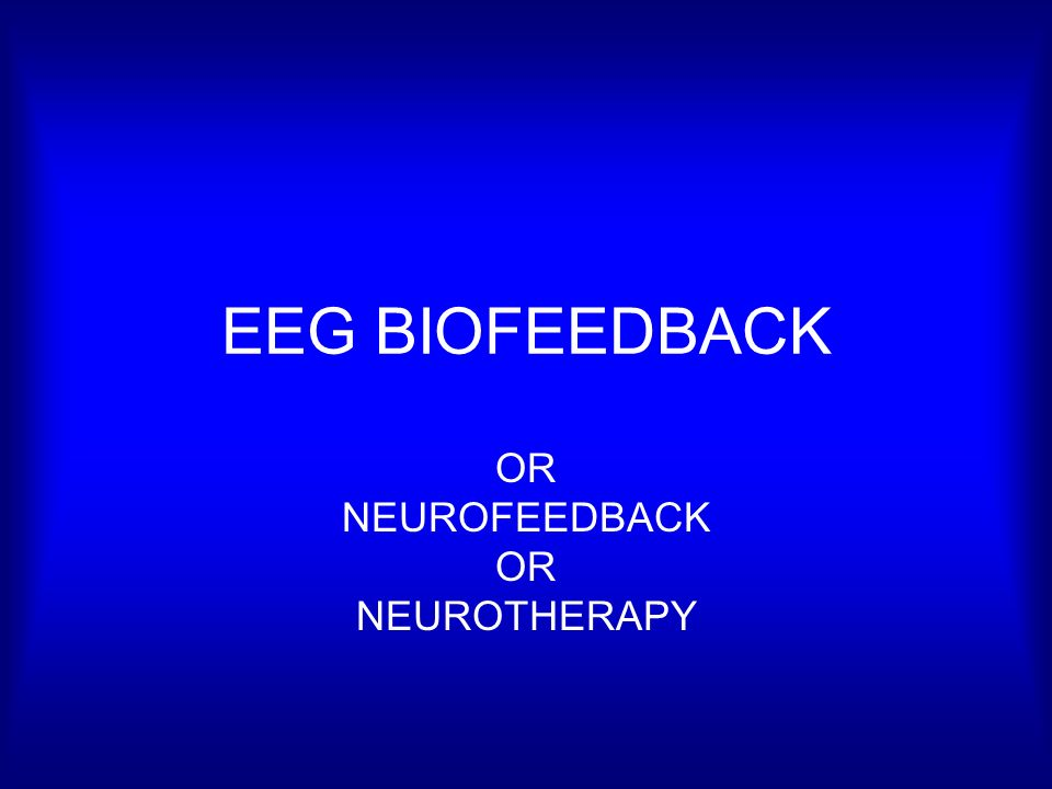 EEG BIOFEEDBACK OR NEUROFEEDBACK OR NEUROTHERAPY
