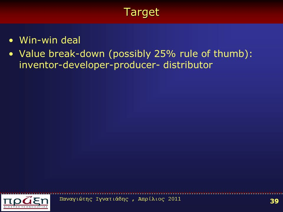 Παναγιώτης Ιγνατιάδης, Απρίλιος Target Win-win deal Value break-down (possibly 25% rule of thumb): inventor-developer-producer- distributor
