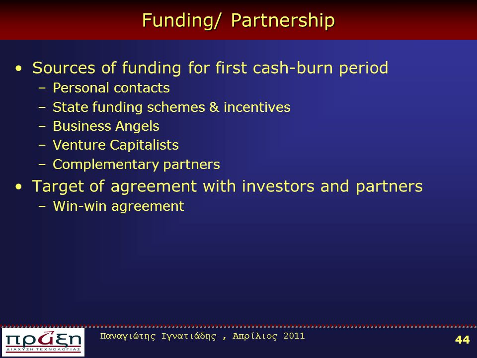 Παναγιώτης Ιγνατιάδης, Απρίλιος Funding/ Partnership Sources of funding for first cash-burn period –Personal contacts –State funding schemes & incentives –Business Angels –Venture Capitalists –Complementary partners Target of agreement with investors and partners –Win-win agreement