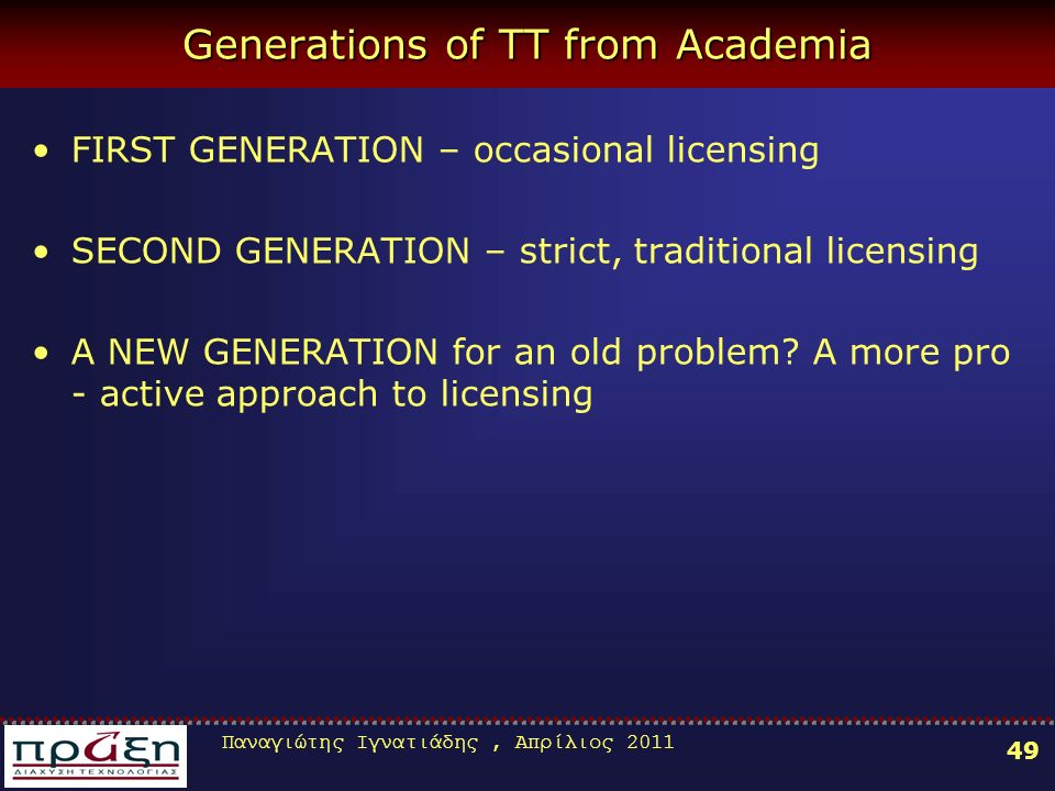 Παναγιώτης Ιγνατιάδης, Απρίλιος Generations of TT from Academia FIRST GENERATION – occasional licensing SECOND GENERATION – strict, traditional licensing A NEW GENERATION for an old problem.