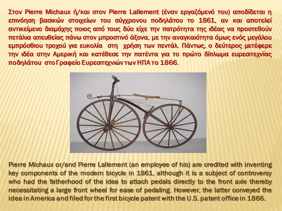 Pierre Michaux or/and Pierre Lallement (an employee of his) are credited with inventing key components of the modern bicycle in 1861, although it is a subject of controversy who had the fatherhood of the idea to attach pedals directly to the front axle thereby necessitating a large front wheel for ease of pedaling.