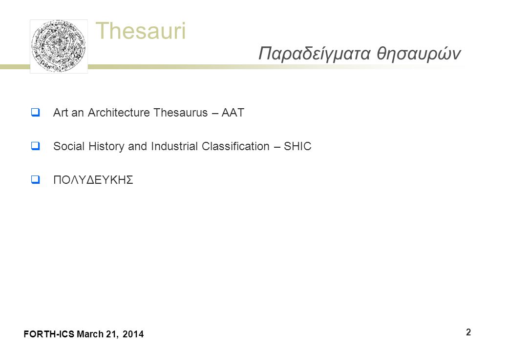 Thesauri FORTH-ICS March 21, 2014 Παραδείγματα θησαυρών  Art an Architecture Thesaurus – AAT  Social History and Industrial Classification – SHIC  ΠΟΛΥΔΕΥΚΗΣ 2