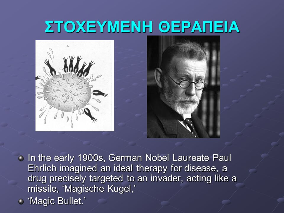 ΣΤΟΧΕΥΜΕΝΗ ΘΕΡΑΠΕΙΑ In the early 1900s, German Nobel Laureate Paul Ehrlich imagined an ideal therapy for disease, a drug precisely targeted to an invader, acting like a missile, 'Magische Kugel,' 'Magic Bullet.'