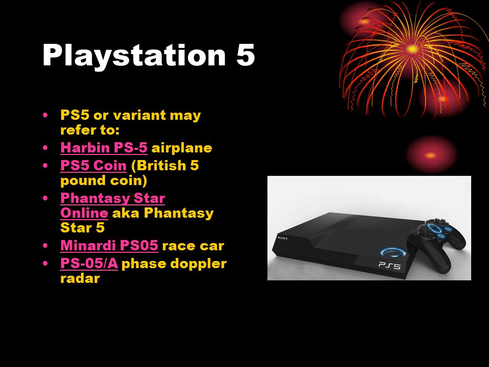 Playstation 5 PS5 or variant may refer to: Harbin PS-5 airplaneHarbin PS-5 PS5 Coin (British 5 pound coin)PS5 Coin Phantasy Star Online aka Phantasy Star 5Phantasy Star Online Minardi PS05 race carMinardi PS05 PS-05/A phase doppler radarPS-05/A