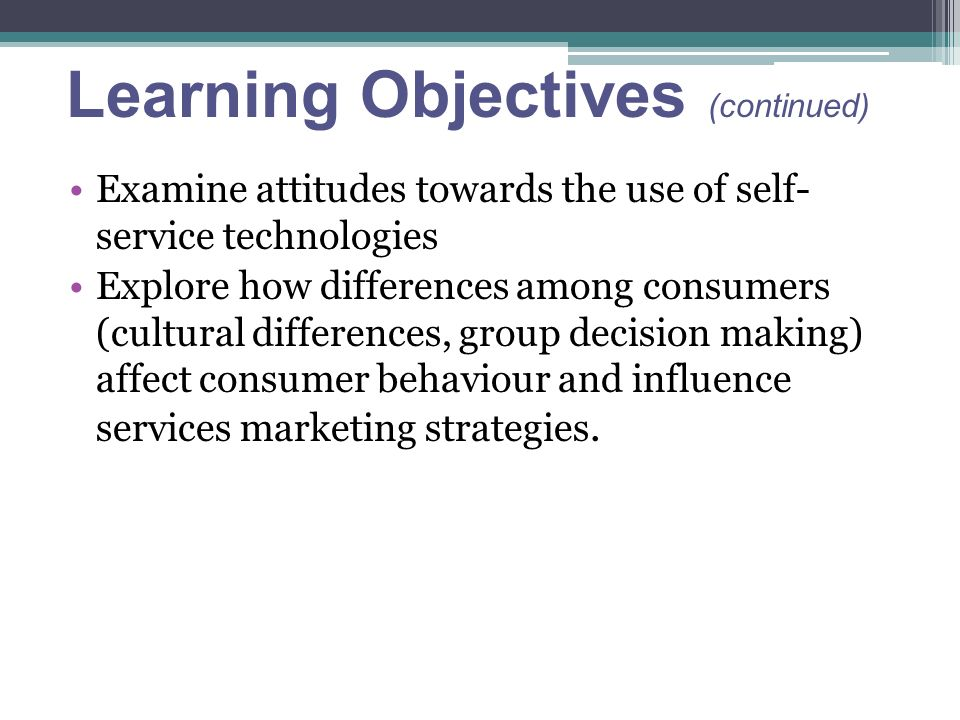 Learning Objectives (continued) Examine attitudes towards the use of self- service technologies Explore how differences among consumers (cultural differences, group decision making) affect consumer behaviour and influence services marketing strategies.