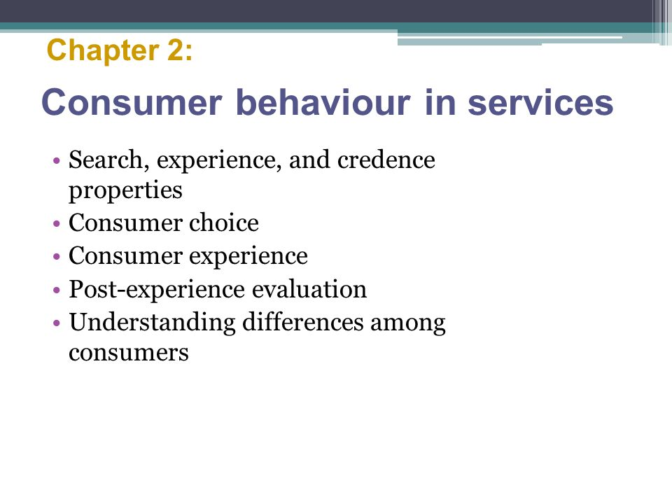 Consumer behaviour in services Search, experience, and credence properties Consumer choice Consumer experience Post-experience evaluation Understanding differences among consumers Chapter 2: