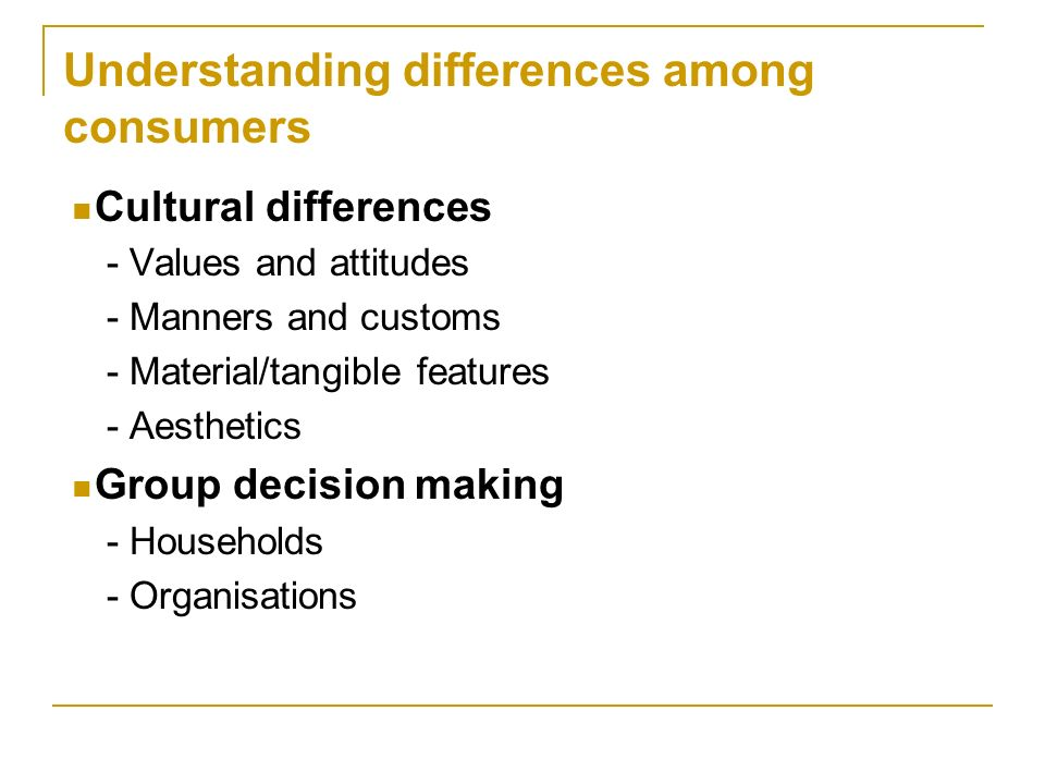 Understanding differences among consumers Cultural differences - Values and attitudes - Manners and customs - Material/tangible features - Aesthetics Group decision making - Households - Organisations