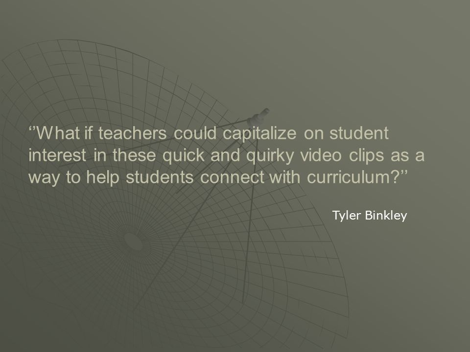 ''What if teachers could capitalize on student interest in these quick and quirky video clips as a way to help students connect with curriculum '' Tyler Binkley
