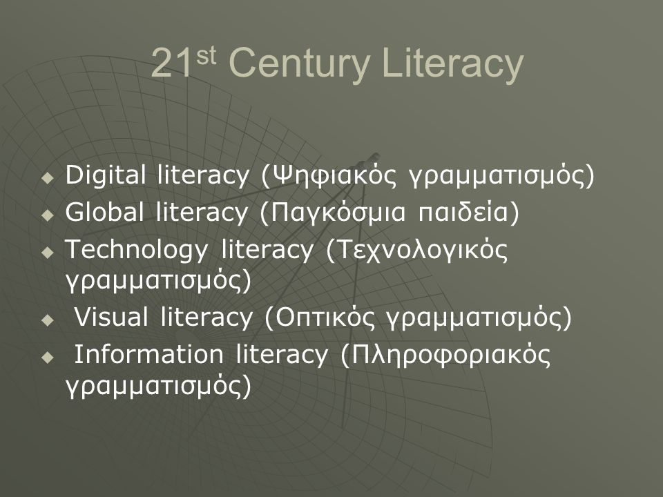 21 st Century Literacy   Digital literacy (Ψηφιακός γραμματισμός)   Global literacy (Παγκόσμια παιδεία)   Technology literacy (Τεχνολογικός γραμματισμός)   Visual literacy (Οπτικός γραμματισμός)   Information literacy (Πληροφοριακός γραμματισμός)