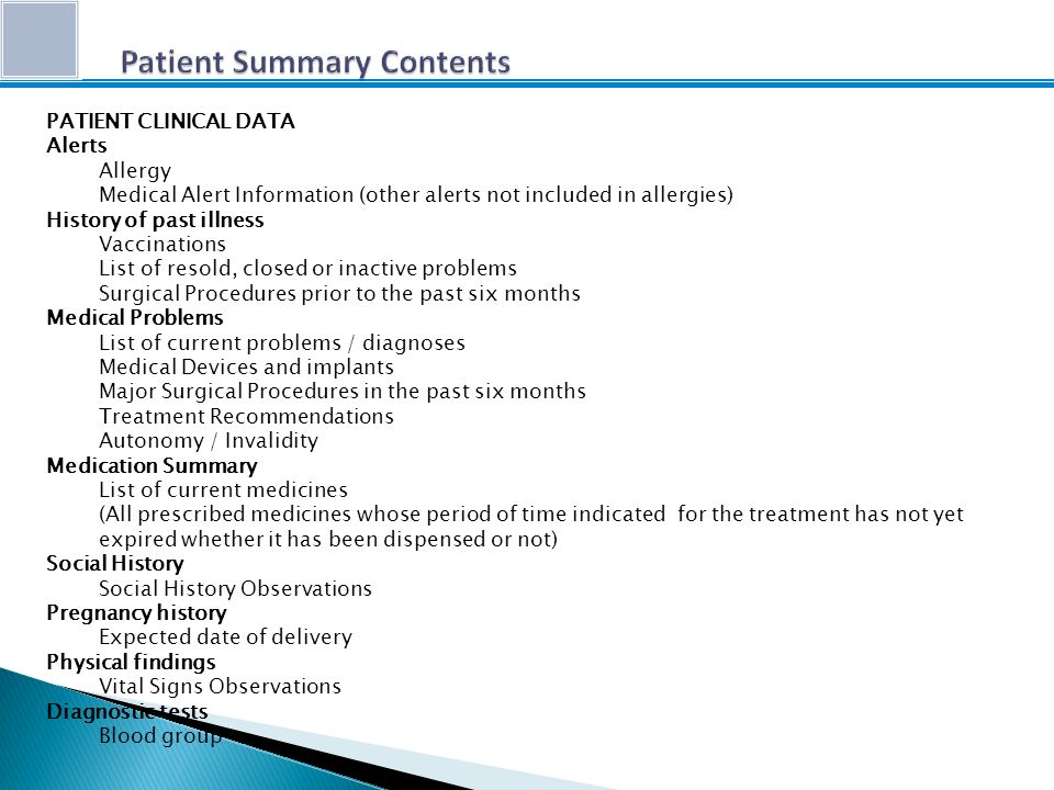 PATIENT CLINICAL DATA Alerts Allergy Medical Alert Information (other alerts not included in allergies) History of past illness Vaccinations List of resold, closed or inactive problems Surgical Procedures prior to the past six months Medical Problems List of current problems / diagnoses Medical Devices and implants Major Surgical Procedures in the past six months Treatment Recommendations Autonomy / Invalidity Medication Summary List of current medicines (All prescribed medicines whose period of time indicated for the treatment has not yet expired whether it has been dispensed or not) Social History Social History Observations Pregnancy history Expected date of delivery Physical findings Vital Signs Observations Diagnostic tests Blood group
