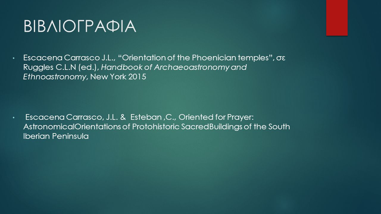 ΒΙΒΛΙΟΓΡΑΦΙΑ Escacena Carrasco J.L., Orientation of the Phoenician temples , σε Ruggles C.L.N (ed.), Handbook of Archaeoastronomy and Ethnoastronomy, New York 2015 Escacena Carrasco, J.L.