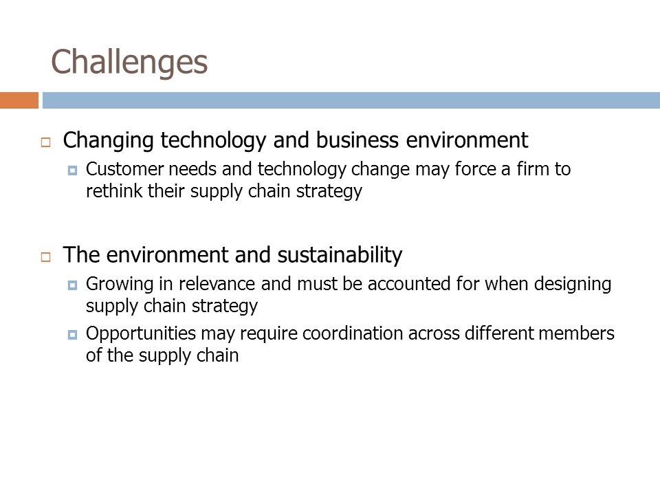 Challenges  Changing technology and business environment  Customer needs and technology change may force a firm to rethink their supply chain strategy  The environment and sustainability  Growing in relevance and must be accounted for when designing supply chain strategy  Opportunities may require coordination across different members of the supply chain