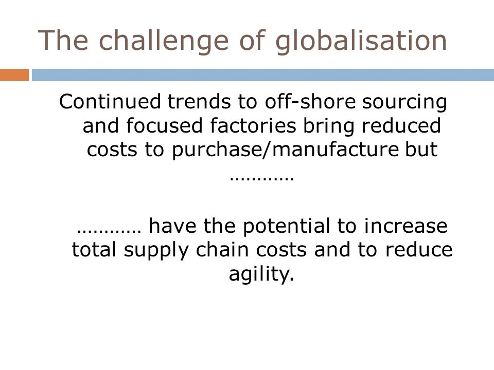 45 The challenge of globalisation Continued trends to off-shore sourcing and focused factories bring reduced costs to purchase/manufacture but ………… ………… have the potential to increase total supply chain costs and to reduce agility.
