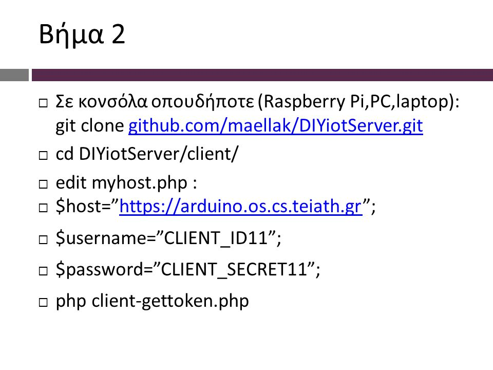 Bήμα 2  Σε κονσόλα οπουδήποτε (Raspberry Pi,PC,laptop): git clone github.com/maellak/DIYiotServer.gitgithub.com/maellak/DIYiotServer.git  cd DIYiotServer/client/  edit myhost.php :  $host=   ;   $username= CLIENT_ID11 ;  $password= CLIENT_SECRET11 ;  php client-gettoken.php