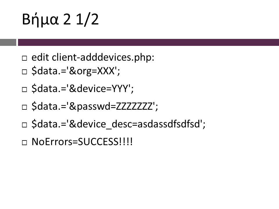 Bήμα 2 1/2  edit client-adddevices.php:  $data.= &org=XXX ;  $data.= &device=YYY ;  $data.= &passwd=ZZZZZZZ ;  $data.= &device_desc=asdassdfsdfsd ;  NoErrors=SUCCESS!!!!
