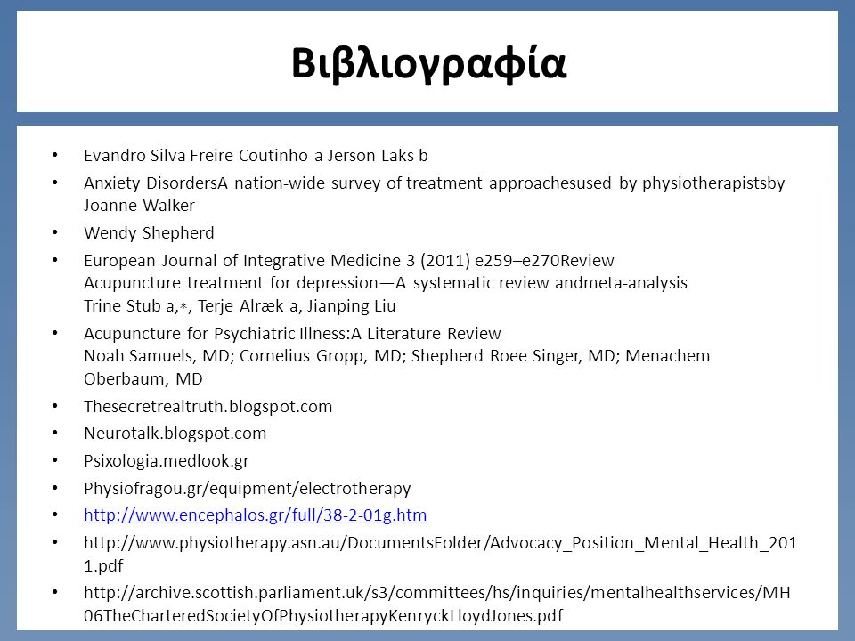 Βιβλιογραφία Evandro Silva Freire Coutinho a Jerson Laks b Anxiety DisordersA nation-wide survey of treatment approachesused by physiotherapistsby Joanne Walker Wendy Shepherd European Journal of Integrative Medicine 3 (2011) e259–e270Review Acupuncture treatment for depression—A systematic review andmeta-analysis Trine Stub a, ∗, Terje Alræk a, Jianping Liu Acupuncture for Psychiatric Illness:A Literature Review Noah Samuels, MD; Cornelius Gropp, MD; Shepherd Roee Singer, MD; Menachem Oberbaum, MD Thesecretrealtruth.blogspot.com Neurotalk.blogspot.com Psixologia.medlook.gr Physiofragou.gr/equipment/electrotherapy http://www.encephalos.gr/full/38-2-01g.htm http://www.physiotherapy.asn.au/DocumentsFolder/Advocacy_Position_Mental_Health_201 1.pdf http://archive.scottish.parliament.uk/s3/committees/hs/inquiries/mentalhealthservices/MH 06TheCharteredSocietyOfPhysiotherapyKenryckLloydJones.pdf