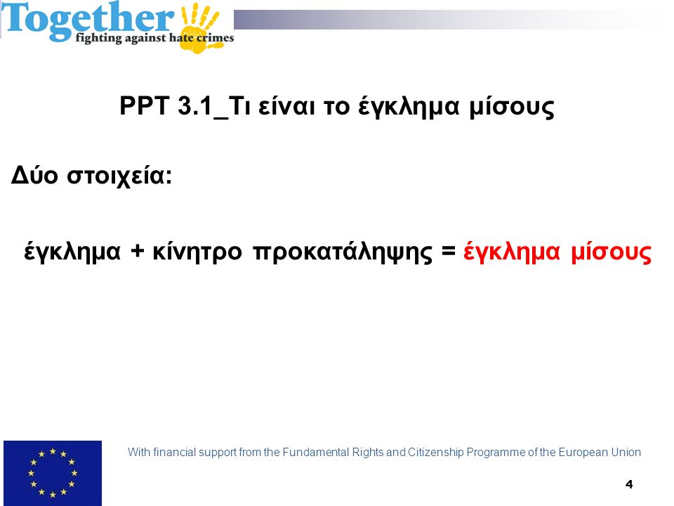 4 PPT 3.1_Τι είναι το έγκλημα μίσους Δύο στοιχεία: έγκλημα + κίνητρο προκατάληψης = έγκλημα μίσους With financial support from the Fundamental Rights and Citizenship Programme of the European Union