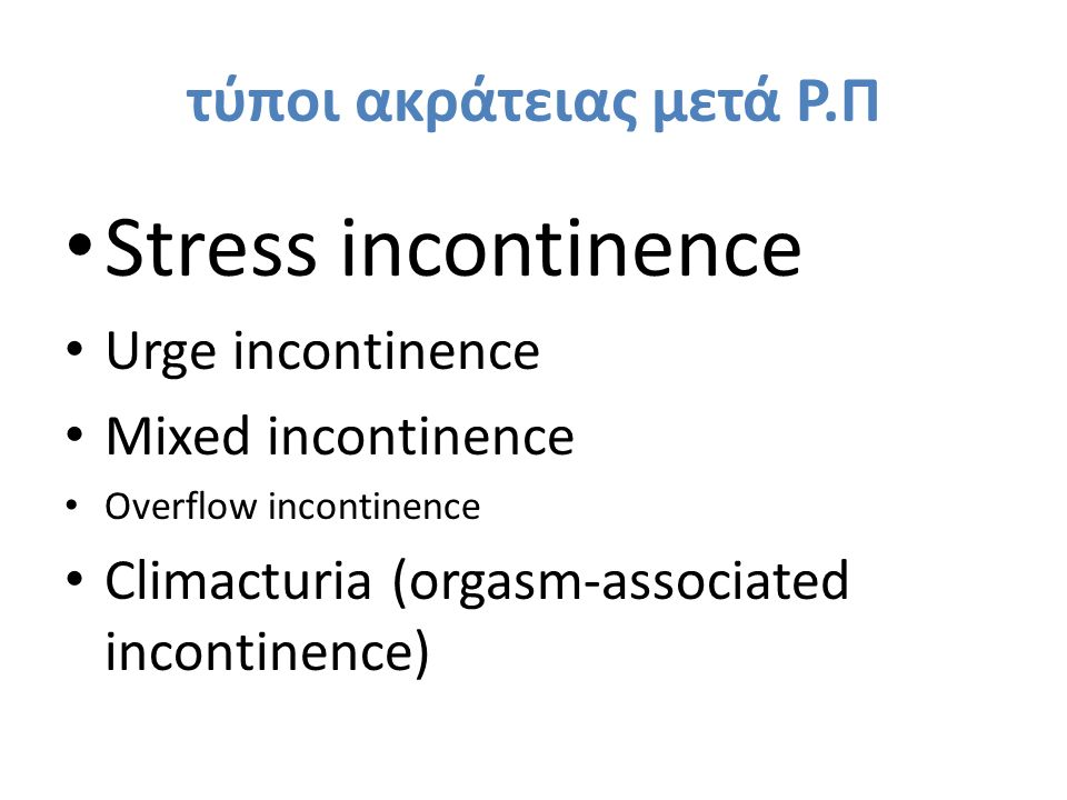 τύποι ακράτειας μετά Ρ.Π Stress incontinence Urge incontinence Mixed incontinence Overflow incontinence Climacturia (orgasm-associated incontinence)