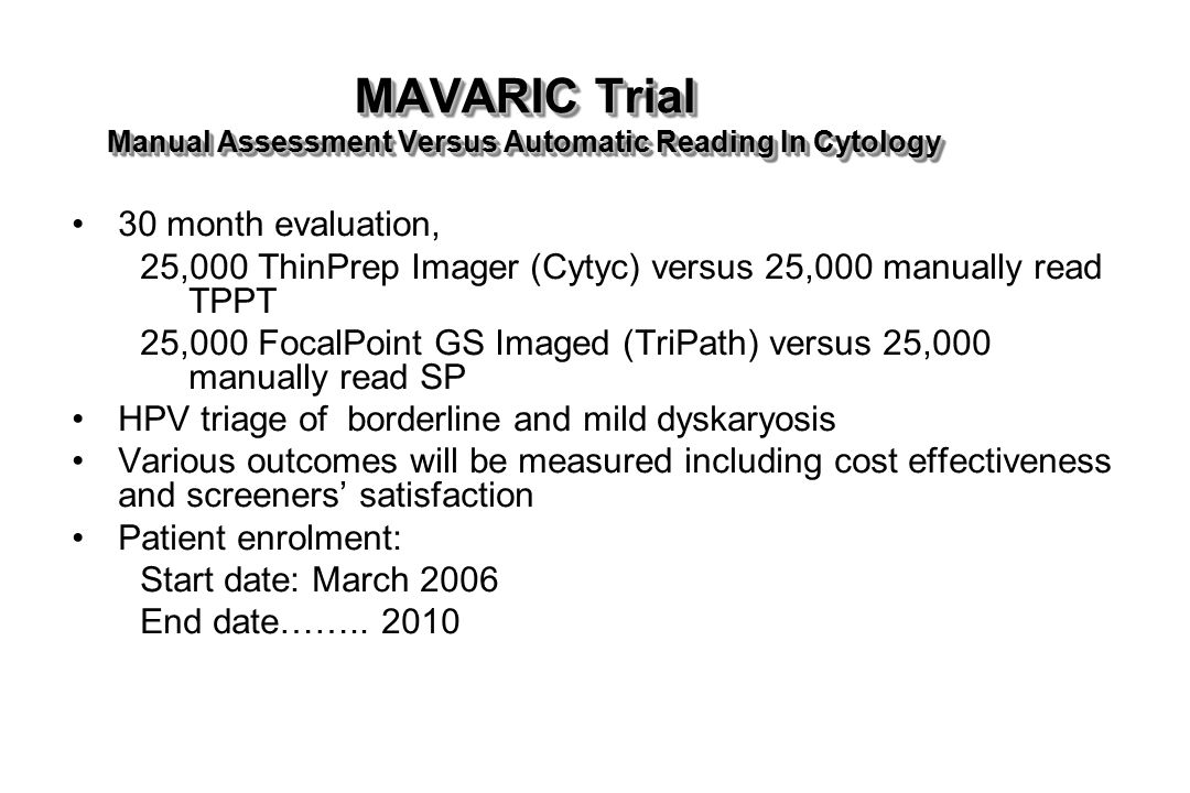 MAVARIC Trial Manual Assessment Versus Automatic Reading In Cytology 30 month evaluation, 25,000 ThinPrep Imager (Cytyc) versus 25,000 manually read TPPT 25,000 FocalPoint GS Imaged (TriPath) versus 25,000 manually read SP HPV triage of borderline and mild dyskaryosis Various outcomes will be measured including cost effectiveness and screeners' satisfaction Patient enrolment: Start date: March 2006 End date……..