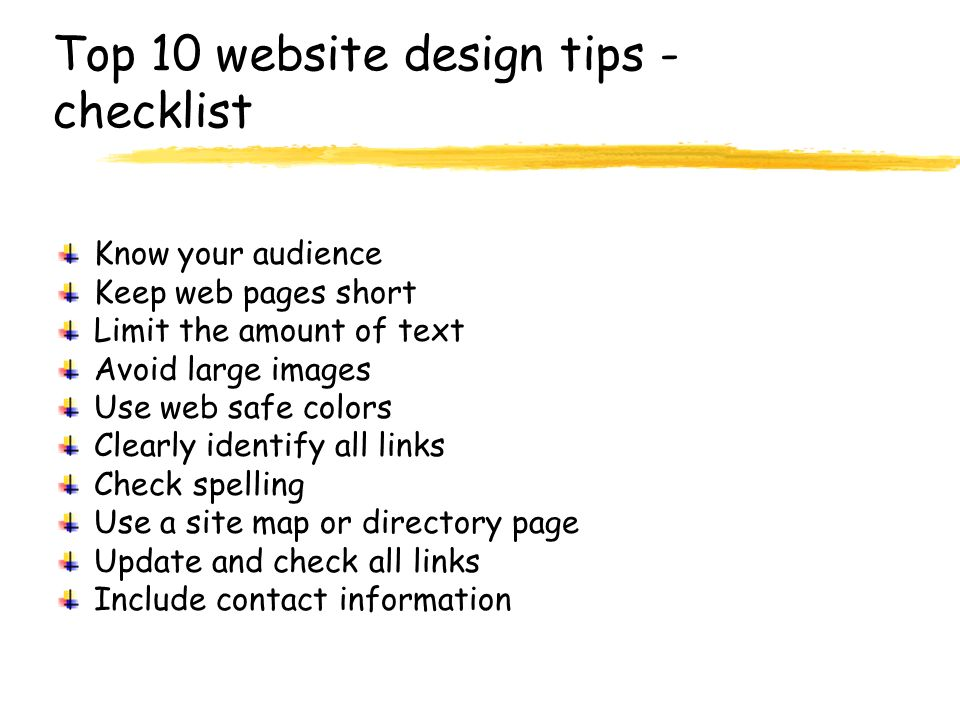 Top 10 website design tips - checklist Know your audience Keep web pages short Limit the amount of text Avoid large images Use web safe colors Clearly identify all links Check spelling Use a site map or directory page Update and check all links Include contact information