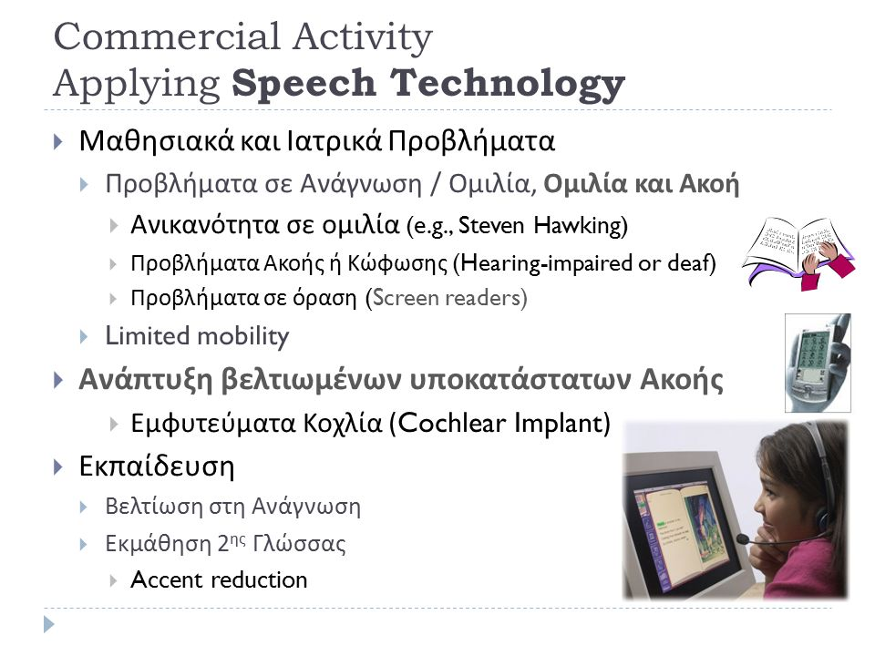 Commercial Activity Applying Speech Technology  Εφαρμογές Γραφείου (Office Applications)  Υπαγόρευση κειμένου (Dictation),  medical, legal (Dragon, Philips, L&H)  Speech to Speech Translation  Αυτόματη Μετάφραση (Translation)  Metal, Systra,  Διασκέδαση (Entertainment Technology)  Singing Voices (Synthesis)  Voice Conversion  Κινηματογράφο :  Artificial Characters  Avatar, Talking Heads  Υποτιτλισμός 79