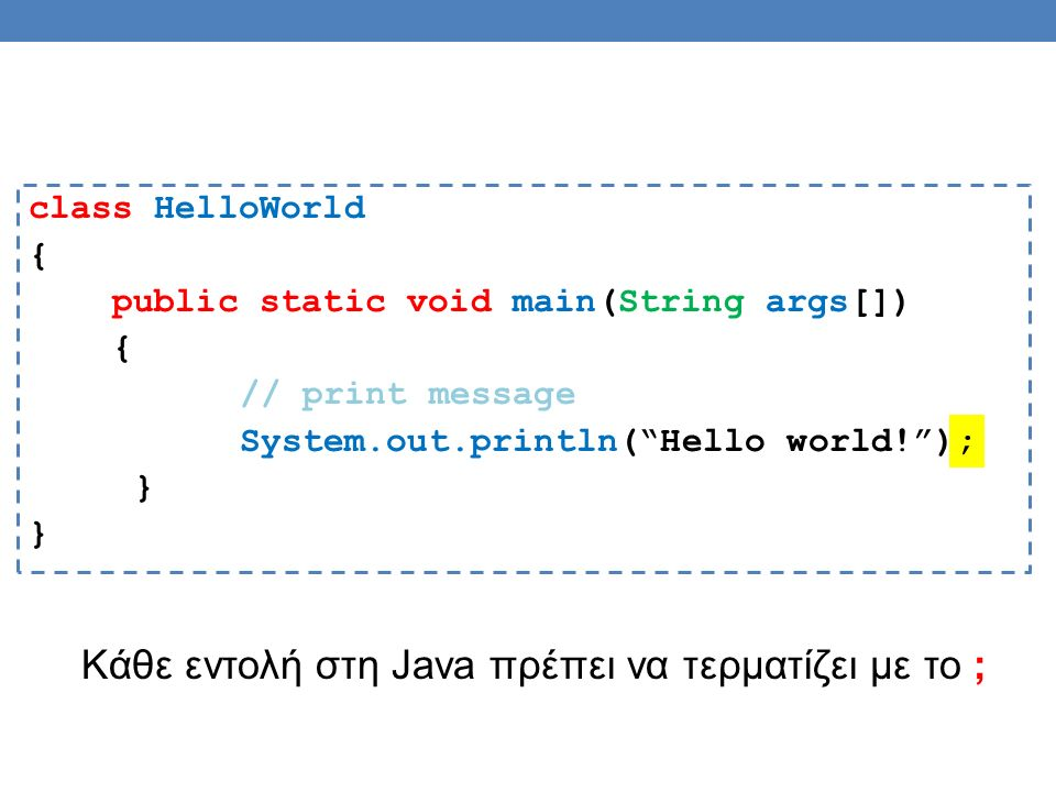 class HelloWorld { public static void main(String args[]) { // print message System.out.println( Hello world! ); } Κάθε εντολή στη Java πρέπει να τερματίζει με το ;