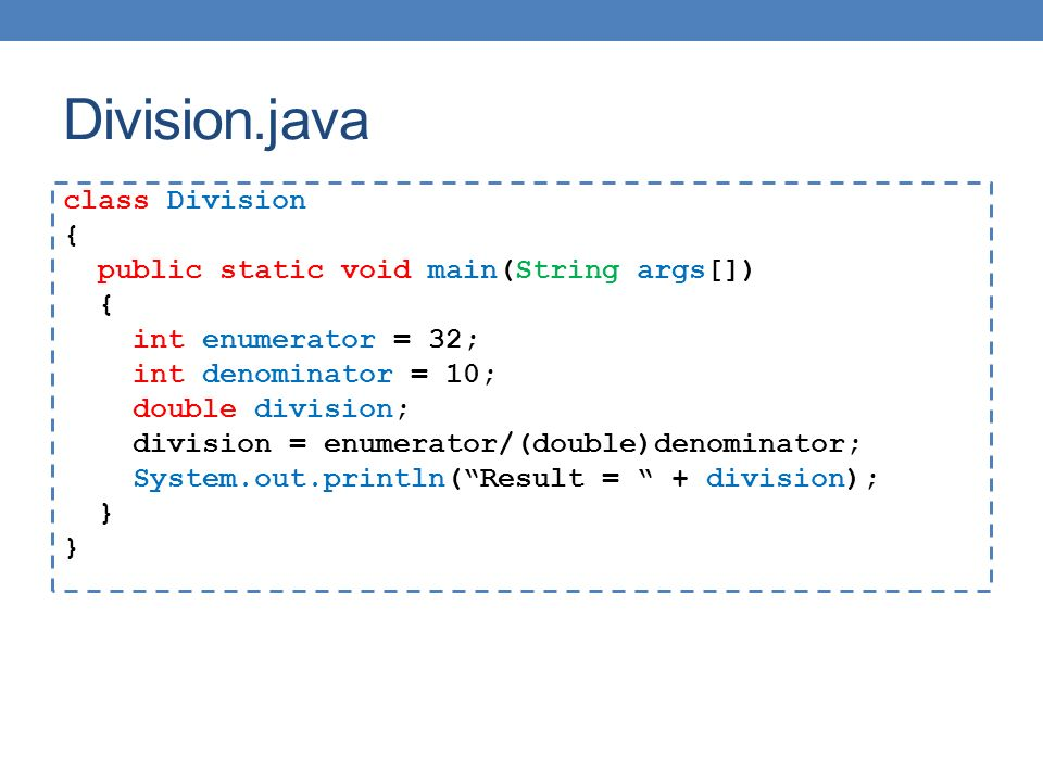 Division.java class Division { public static void main(String args[]) { int enumerator = 32; int denominator = 10; double division; division = enumerator/(double)denominator; System.out.println( Result = + division); }