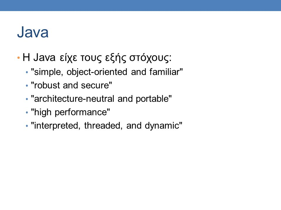 Java Η Java είχε τους εξής στόχους: simple, object-oriented and familiar robust and secure architecture-neutral and portable high performance interpreted, threaded, and dynamic