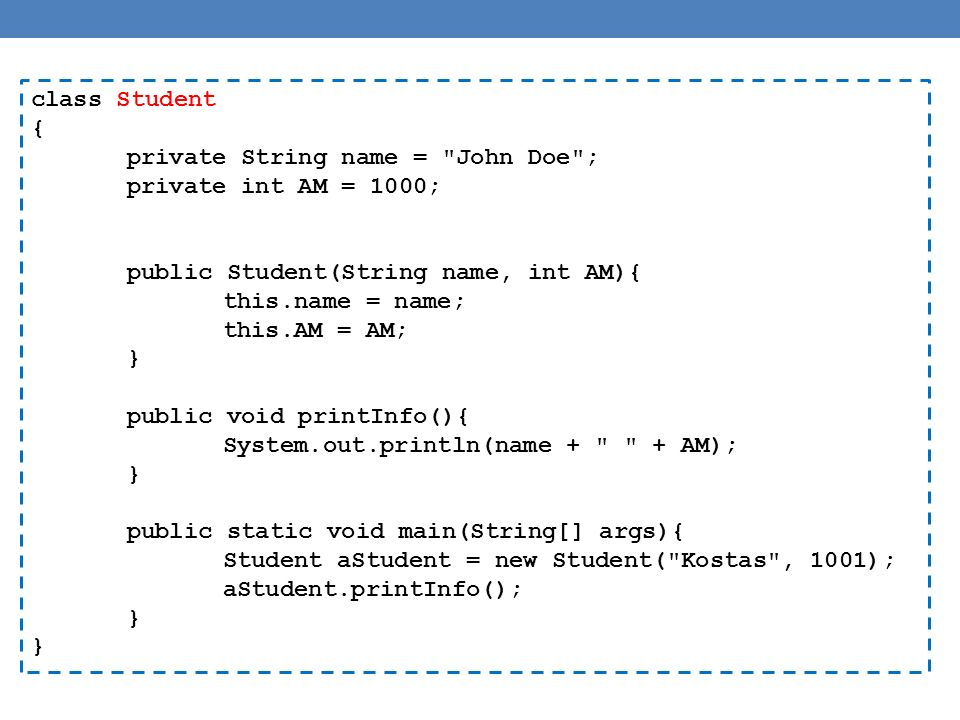 class Student { private String name = John Doe ; private int AM = 1000; public Student(String name, int AM){ this.name = name; this.AM = AM; } public void printInfo(){ System.out.println(name + + AM); } public static void main(String[] args){ Student aStudent = new Student( Kostas , 1001); aStudent.printInfo(); }