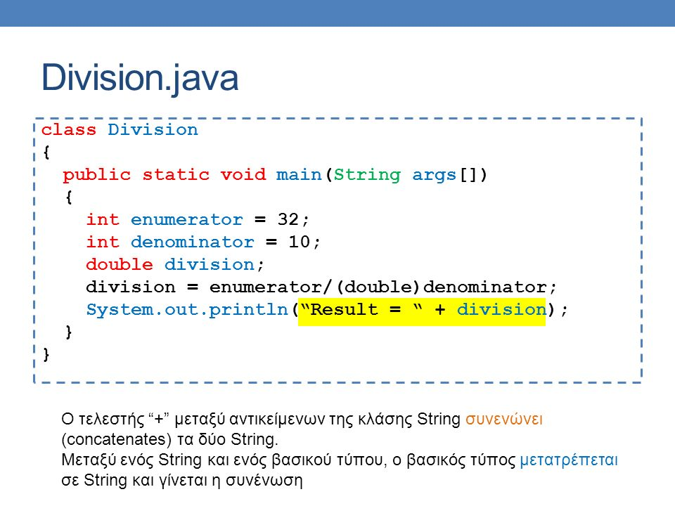 Division.java class Division { public static void main(String args[]) { int enumerator = 32; int denominator = 10; double division; division = enumerator/(double)denominator; System.out.println( Result = + division); } Ο τελεστής + μεταξύ αντικείμενων της κλάσης String συνενώνει (concatenates) τα δύο String.
