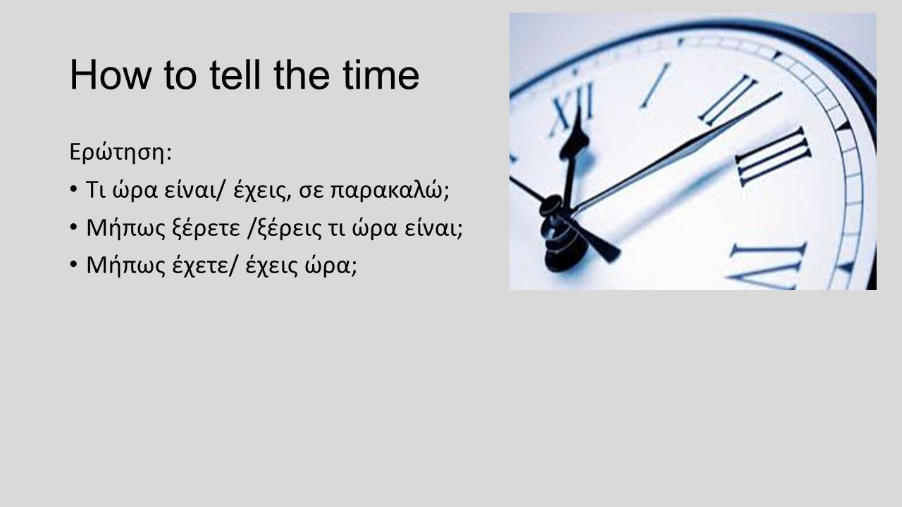 How to tell the time Ερώτηση: Τι ώρα είναι/ έχεις, σε παρακαλώ; Μήπως ξέρετε /ξέρεις τι ώρα είναι; Μήπως έχετε/ έχεις ώρα;