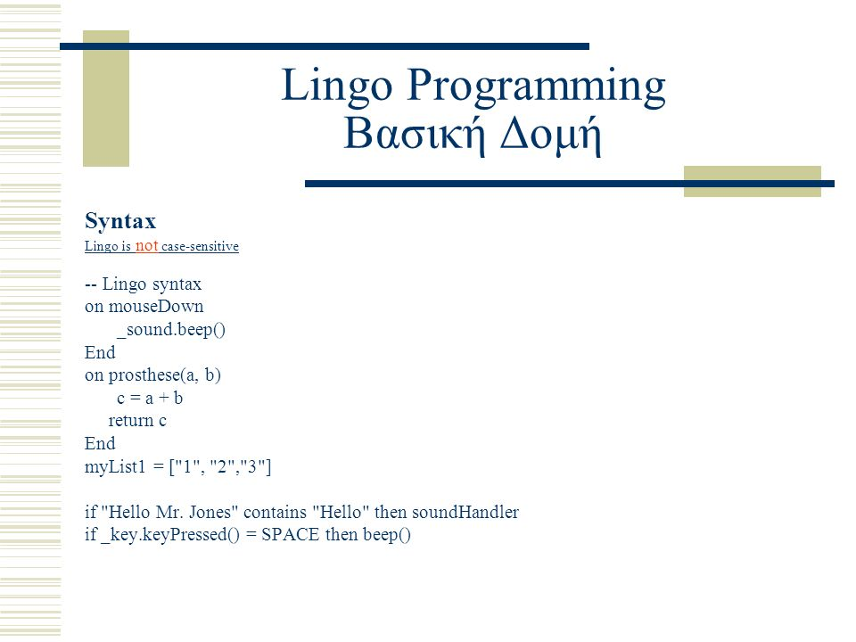 Lingo Programming Βασική Δομή Syntax Lingo is not case-sensitive -- Lingo syntax on mouseDown _sound.beep() End on prosthese(a, b) c = a + b return c End myList1 = [ 1 , 2 , 3 ] if Hello Mr.