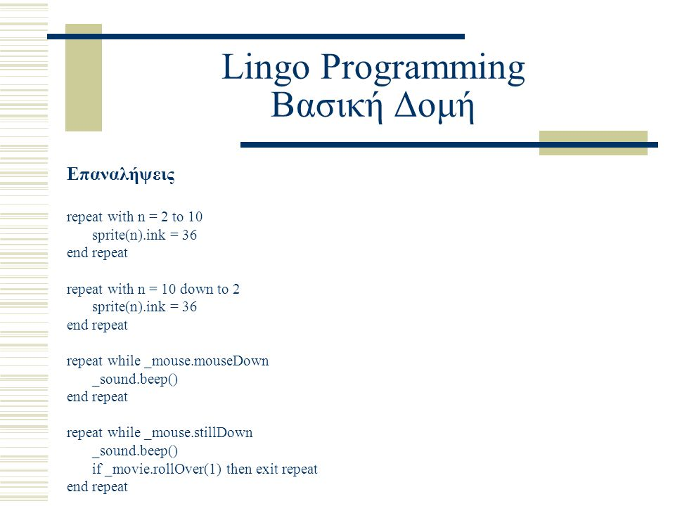 Lingo Programming Βασική Δομή Επαναλήψεις repeat with n = 2 to 10 sprite(n).ink = 36 end repeat repeat with n = 10 down to 2 sprite(n).ink = 36 end repeat repeat while _mouse.mouseDown _sound.beep() end repeat repeat while _mouse.stillDown _sound.beep() if _movie.rollOver(1) then exit repeat end repeat
