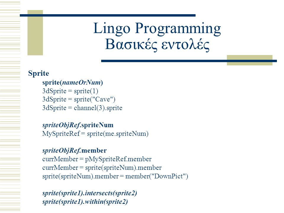 Lingo Programming Βασικές εντολές Sprite sprite(nameOrNum) 3dSprite = sprite(1) 3dSprite = sprite( Cave ) 3dSprite = channel(3).sprite spriteObjRef.spriteNum MySpriteRef = sprite(me.spriteNum) spriteObjRef.member currMember = pMySpriteRef.member currMember = sprite(spriteNum).member sprite(spriteNum).member = member( DownPict ) sprite(sprite1).intersects(sprite2) sprite(sprite1).within(sprite2)