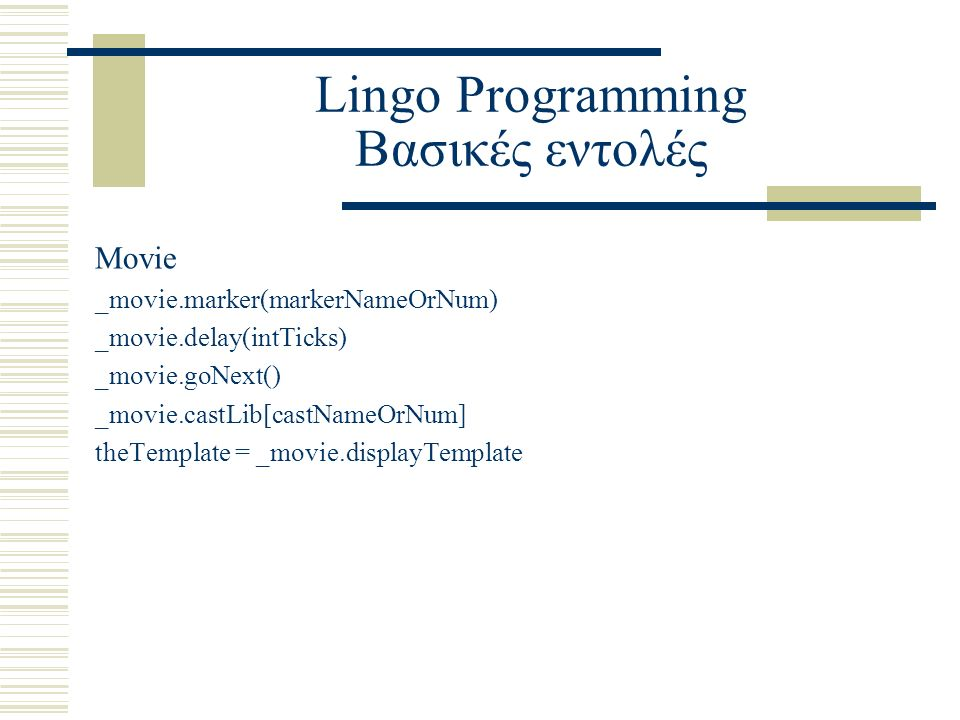 Lingo Programming Βασικές εντολές Movie _movie.marker(markerNameOrNum) _movie.delay(intTicks) _movie.goNext() _movie.castLib[castNameOrNum] theTemplate = _movie.displayTemplate