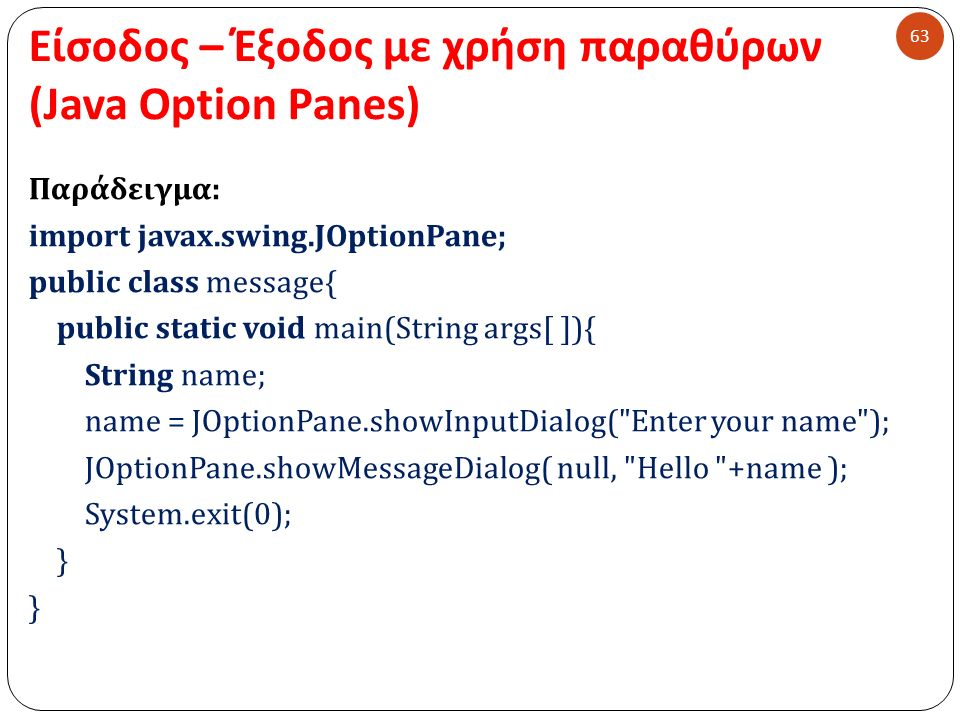 Είσοδος – Έξοδος με χρήση παραθύρων (Java Option Panes) 63 Παράδειγμα: import javax.swing.JOptionPane; public class message{ public static void main(String args[ ]){ String name; name = JOptionPane.showInputDialog( Enter your name ); JOptionPane.showMessageDialog( null, Hello +name ); System.exit(0); }