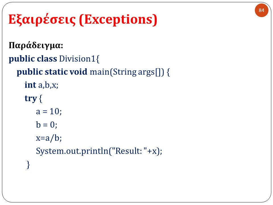 Εξαιρέσεις (Exceptions) 84 Παράδειγμα : public class Division1{ public static void main(String args[]) { int a,b,x; try { a = 10; b = 0; x=a/b; System.out.println( Result: +x); }