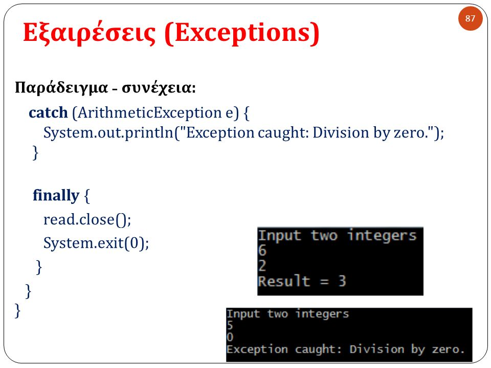 Εξαιρέσεις (Exceptions) 87 Παράδειγμα - συνέχεια : catch (ArithmeticException e) { System.out.println( Exception caught: Division by zero. ); } finally { read.close(); System.exit(0); }