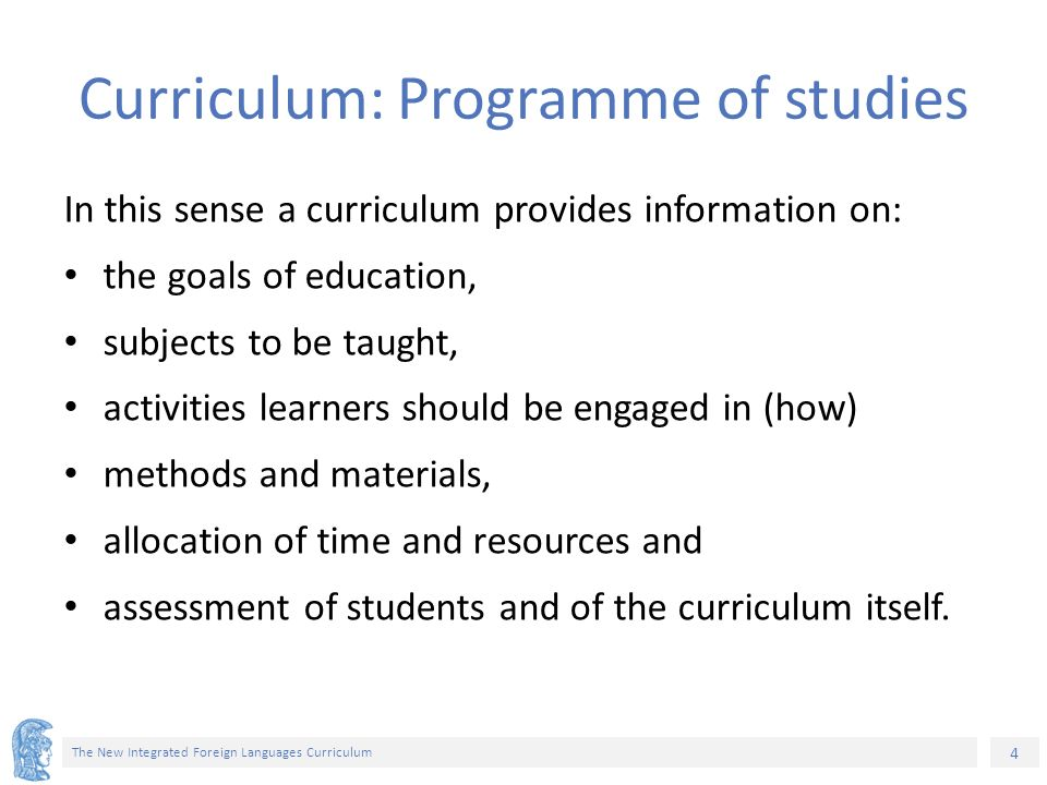 4 The New Integrated Foreign Languages Curriculum Curriculum: Programme of studies In this sense a curriculum provides information on: the goals of education, subjects to be taught, activities learners should be engaged in (how) methods and materials, allocation of time and resources and assessment of students and of the curriculum itself.