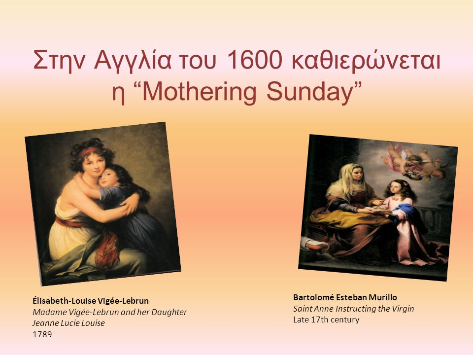 Στην Αγγλία του 1600 καθιερώνεται η Mothering Sunday Élisabeth-Louise Vigée-Lebrun Madame Vigée-Lebrun and her Daughter Jeanne Lucie Louise 1789 Bartolomé Esteban Murillo Saint Anne Instructing the Virgin Late 17th century