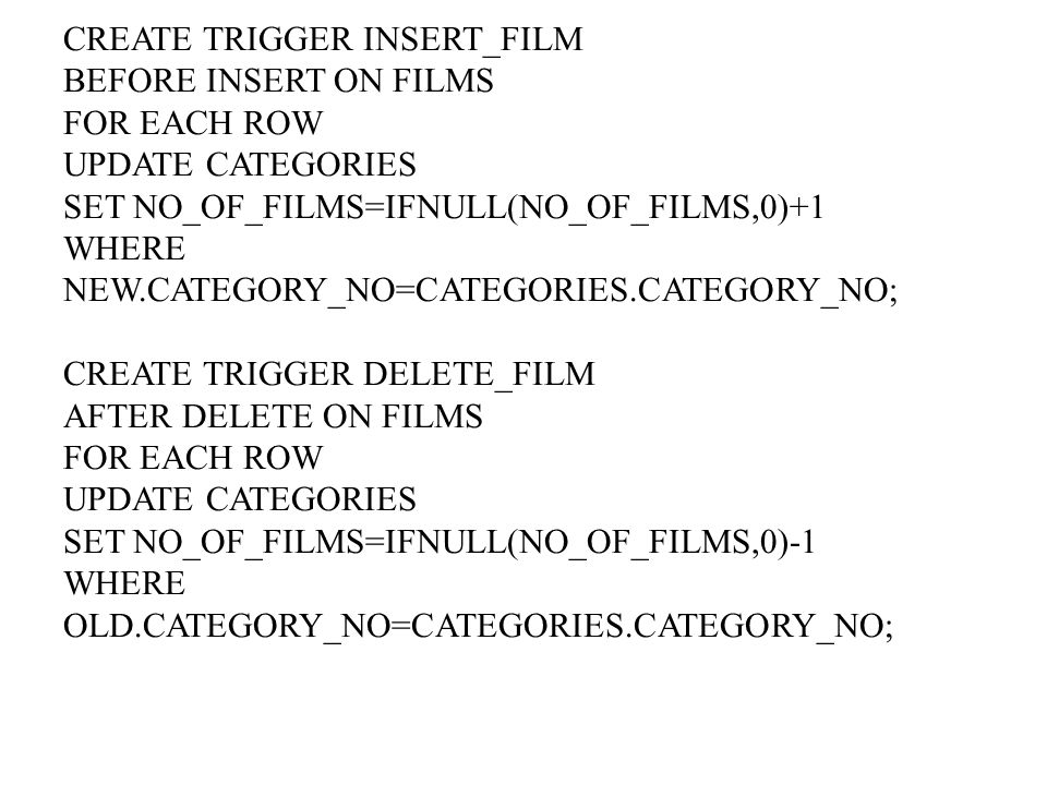 CREATE TRIGGER INSERT_FILM BEFORE INSERT ON FILMS FOR EACH ROW UPDATE CATEGORIES SET NO_OF_FILMS=IFNULL(NO_OF_FILMS,0)+1 WHERE NEW.CATEGORY_NO=CATEGORIES.CATEGORY_NO; CREATE TRIGGER DELETE_FILM AFTER DELETE ON FILMS FOR EACH ROW UPDATE CATEGORIES SET NO_OF_FILMS=IFNULL(NO_OF_FILMS,0)-1 WHERE OLD.CATEGORY_NO=CATEGORIES.CATEGORY_NO;
